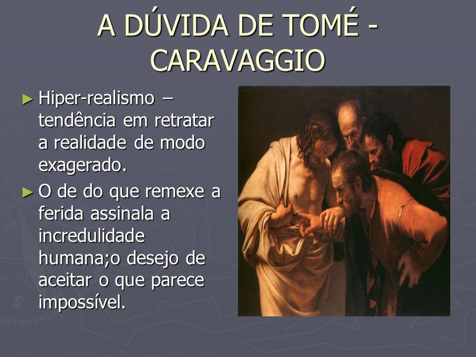 A DÚVIDA DE TOMÉ - CARAVAGGIO Hiper-realismo – tendência em retratar a realidade de modo exagerado. Hiper-realismo – tendência em retratar a realidade
