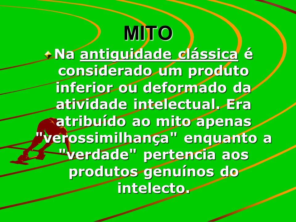 MITO Na antiguidade clássica é considerado um produto inferior ou deformado da atividade intelectual. Era atribuído ao mito apenas