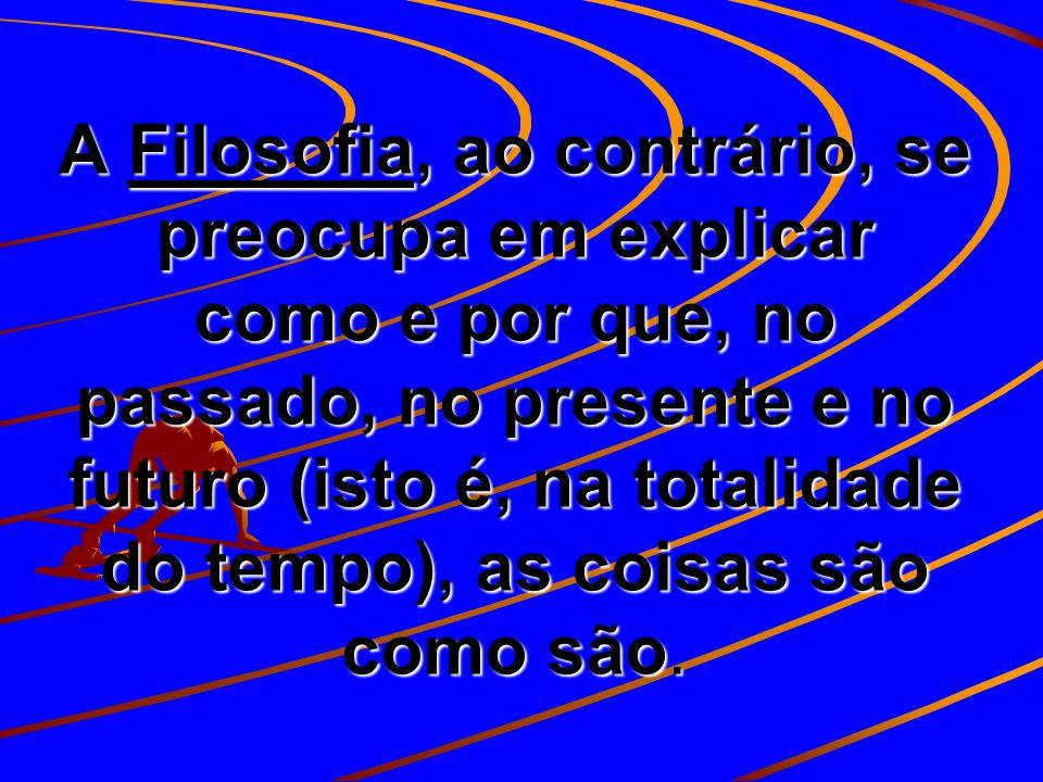 A Filosofia, ao contrário, se preocupa em explicar como e por que, no passado, no presente e no futuro (isto é, na totalidade do tempo), as coisas são