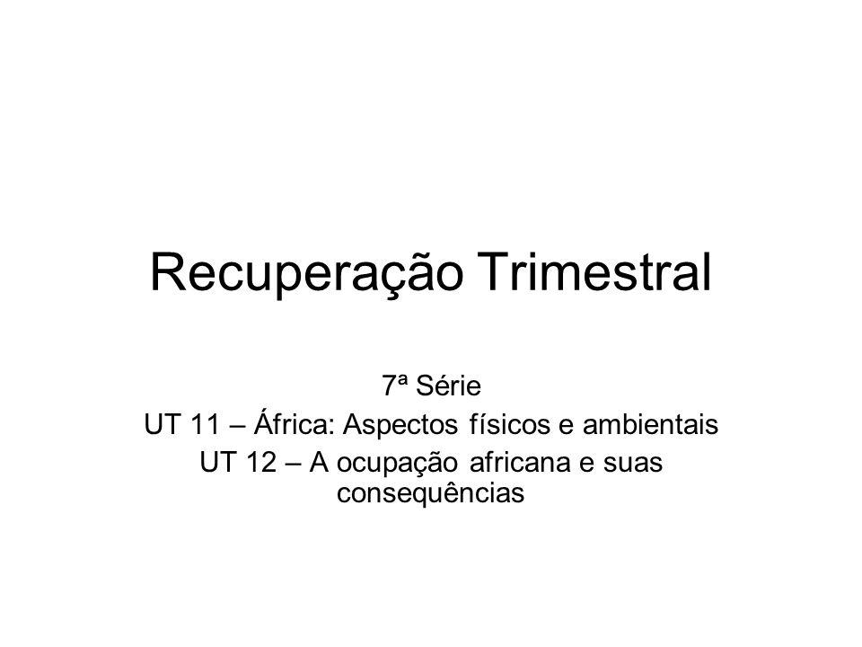 Recuperação Trimestral 7ª Série UT 11 – África: Aspectos físicos e ambientais UT 12 – A ocupação africana e suas consequências