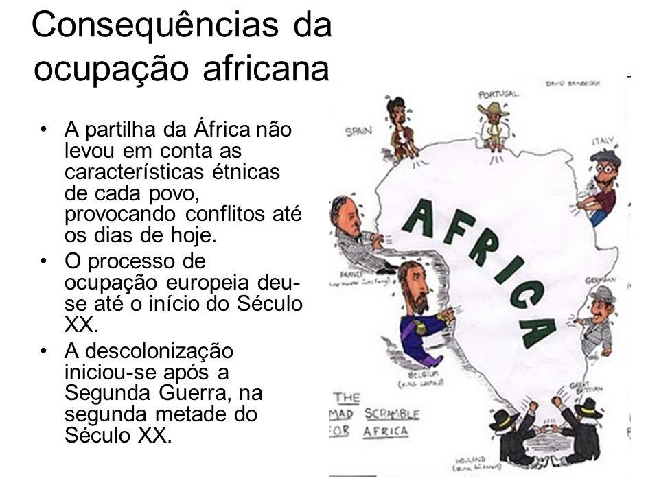Consequências da ocupação africana A partilha da África não levou em conta as características étnicas de cada povo, provocando conflitos até os dias d