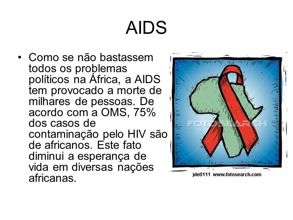 AIDS Como se não bastassem todos os problemas políticos na África, a AIDS tem provocado a morte de milhares de pessoas. De acordo com a OMS, 75% dos c