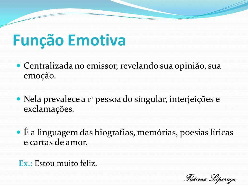 Função Emotiva Centralizada no emissor, revelando sua opinião, sua emoção. Nela prevalece a 1ª pessoa do singular, interjeições e exclamações. É a lin