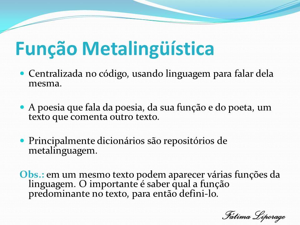 Função Metalingüística Centralizada no código, usando linguagem para falar dela mesma. A poesia que fala da poesia, da sua função e do poeta, um texto