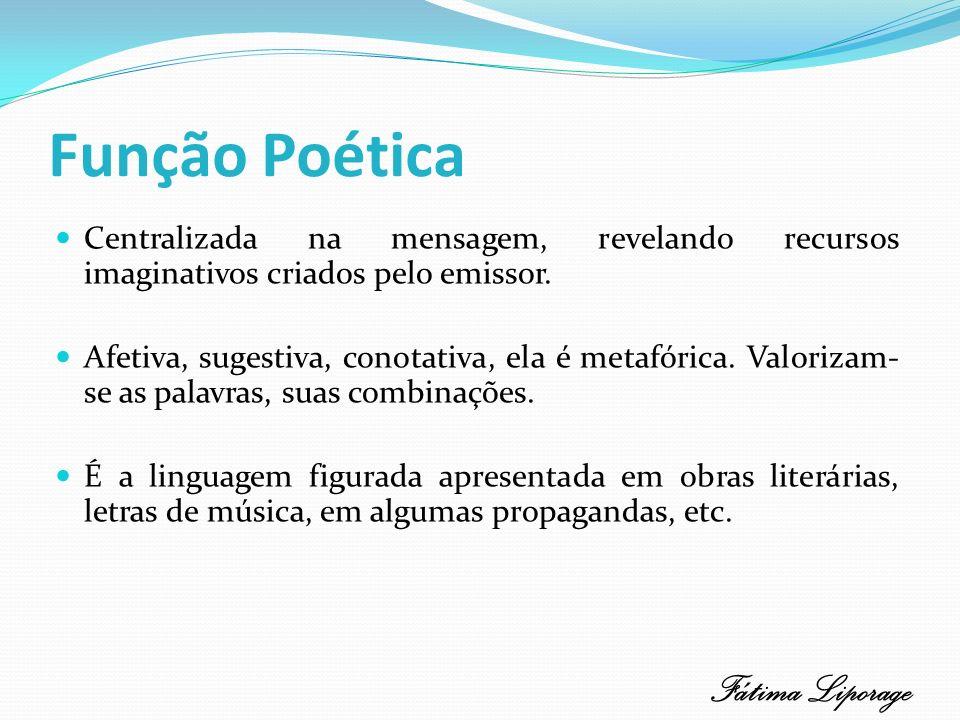 Função Poética Centralizada na mensagem, revelando recursos imaginativos criados pelo emissor. Afetiva, sugestiva, conotativa, ela é metafórica. Valor