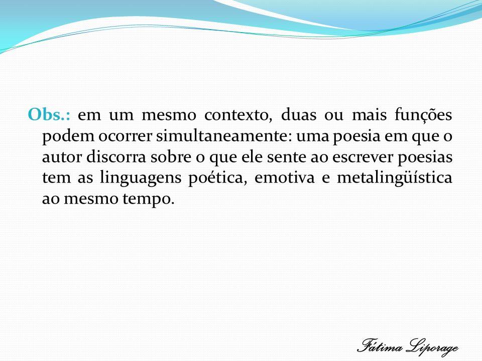 Obs.: em um mesmo contexto, duas ou mais funções podem ocorrer simultaneamente: uma poesia em que o autor discorra sobre o que ele sente ao escrever p