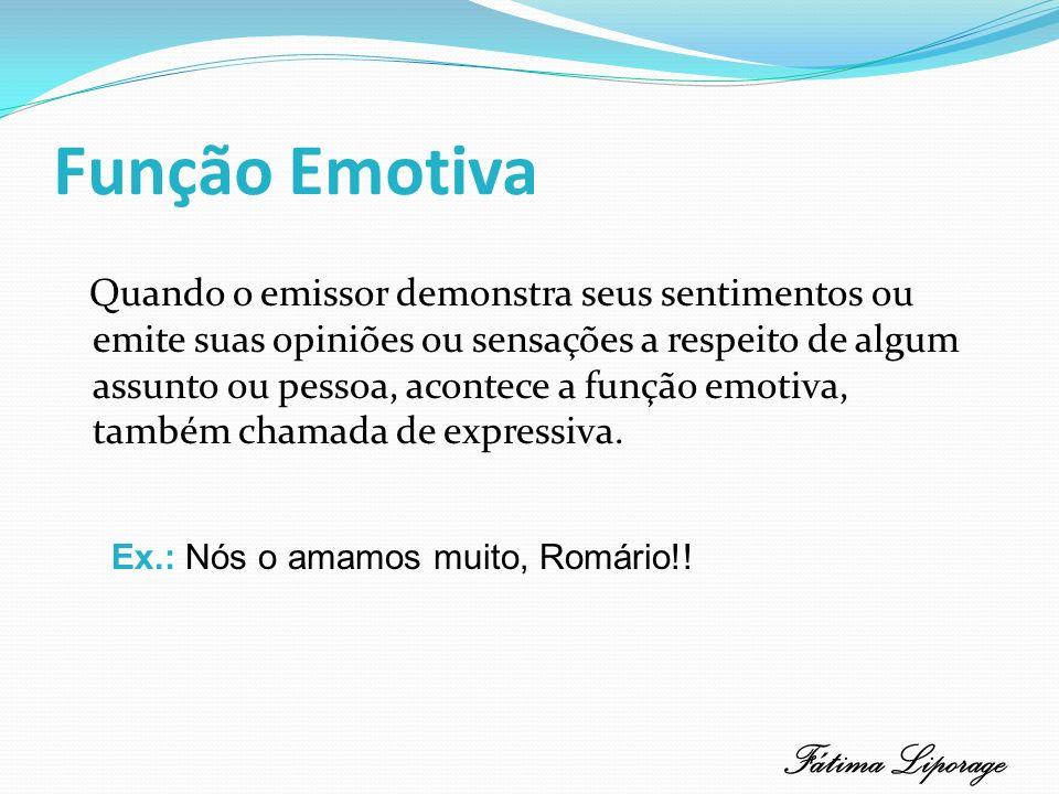 Função Emotiva Centralizada no emissor, revelando sua opinião, sua emoção.