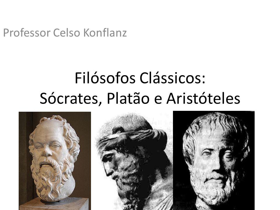 Filósofos Clássicos: Sócrates, Platão e Aristóteles Professor Celso Konflanz