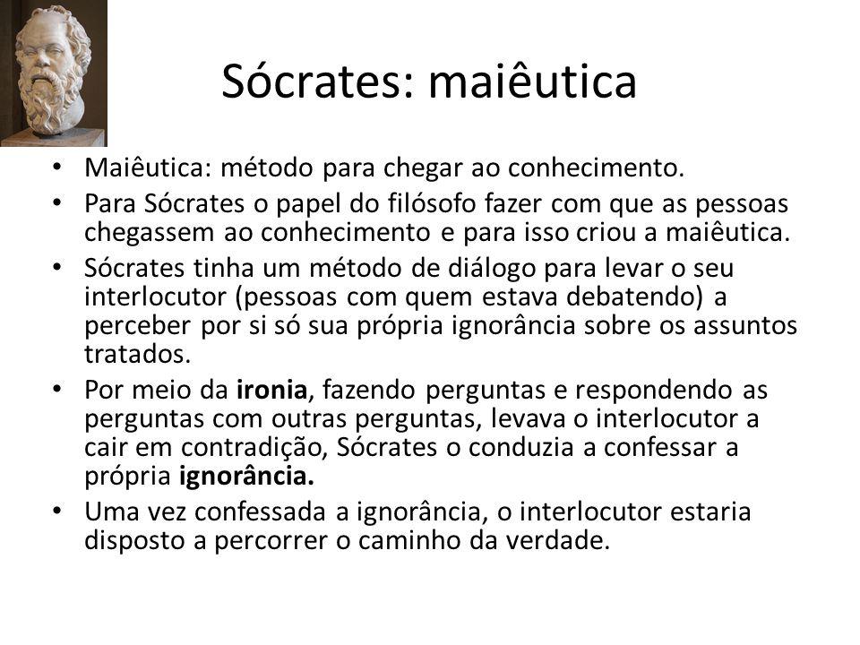 Sócrates: maiêutica Quando se diz que a maiêutica é a arte de dar à luz as idéias, está se subentendendo que o conhecimento está dentro da pessoa e por meio maiêutica ela vai parir o conhecimento.