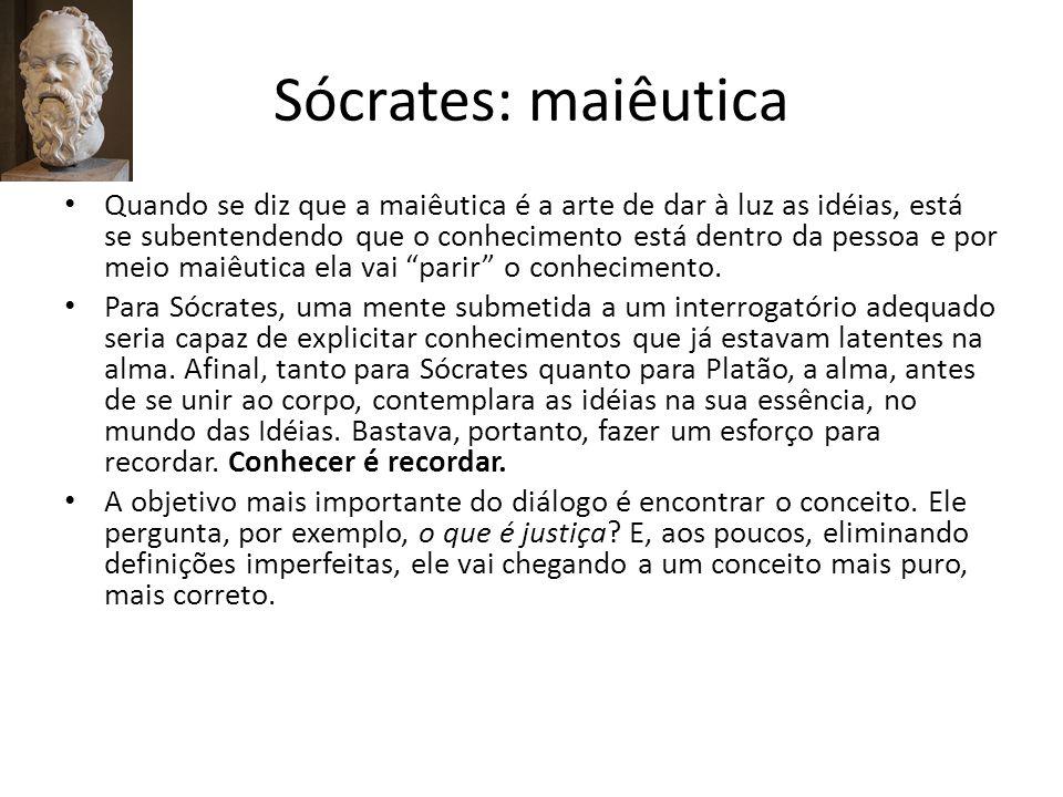 Sócrates: maiêutica Quando se diz que a maiêutica é a arte de dar à luz as idéias, está se subentendendo que o conhecimento está dentro da pessoa e po