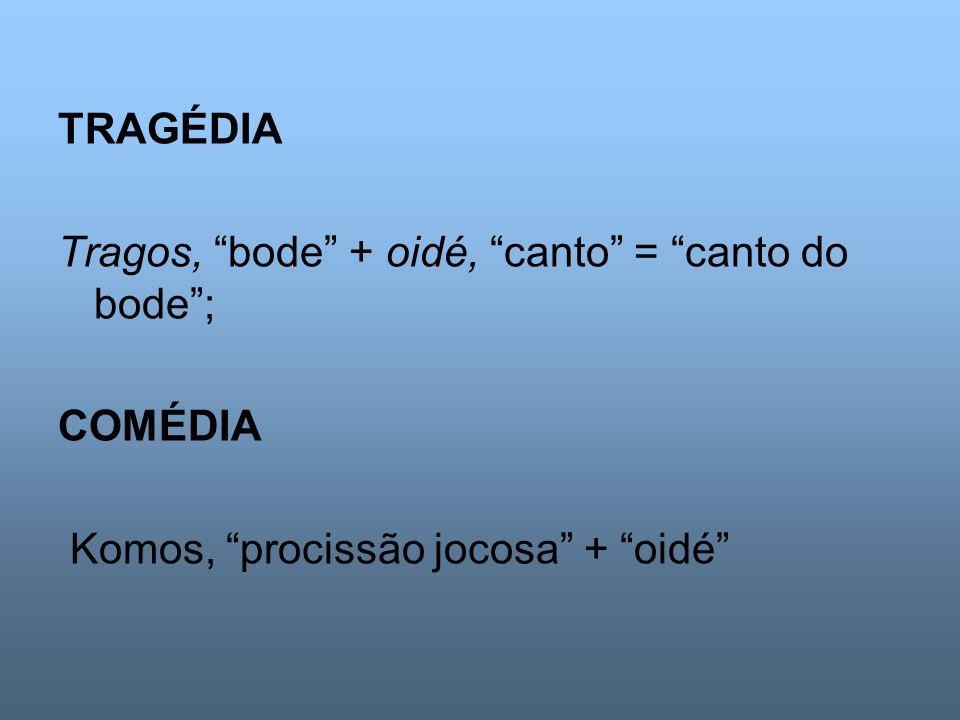 TRAGÉDIA Tragos, bode + oidé, canto = canto do bode; COMÉDIA Komos, procissão jocosa + oidé