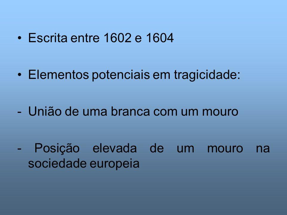 Escrita entre 1602 e 1604 Elementos potenciais em tragicidade: -União de uma branca com um mouro - Posição elevada de um mouro na sociedade europeia