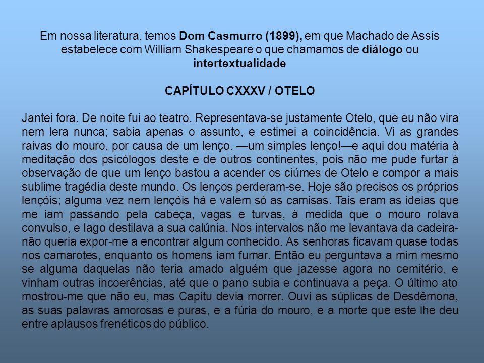 Em nossa literatura, temos Dom Casmurro (1899), em que Machado de Assis estabelece com William Shakespeare o que chamamos de diálogo ou intertextualid