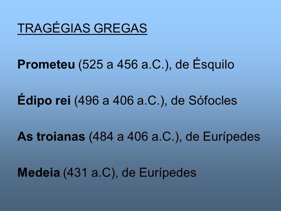 TRAGÉGIAS GREGAS Prometeu (525 a 456 a.C.), de Ésquilo Édipo rei (496 a 406 a.C.), de Sófocles As troianas (484 a 406 a.C.), de Eurípedes Medeia (431
