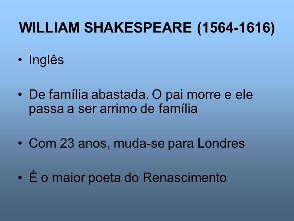 WILLIAM SHAKESPEARE (1564-1616) Inglês De família abastada. O pai morre e ele passa a ser arrimo de família Com 23 anos, muda-se para Londres É o maio