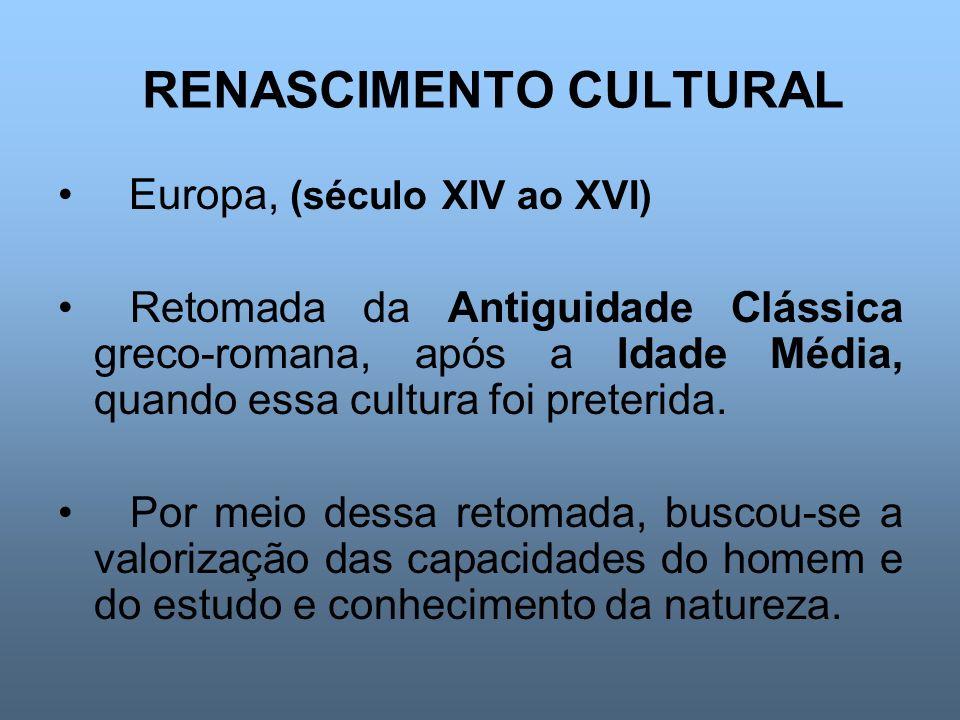 RENASCIMENTO CULTURAL Europa, (século XIV ao XVI) Retomada da Antiguidade Clássica greco-romana, após a Idade Média, quando essa cultura foi preterida