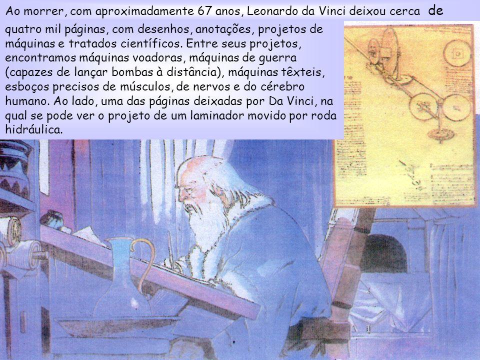 Ao morrer, com aproximadamente 67 anos, Leonardo da Vinci deixou cerca de quatro mil páginas, com desenhos, anotações, projetos de máquinas e tratados