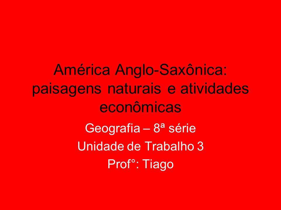 América Anglo-Saxônica: paisagens naturais e atividades econômicas Geografia – 8ª série Unidade de Trabalho 3 Prof°: Tiago