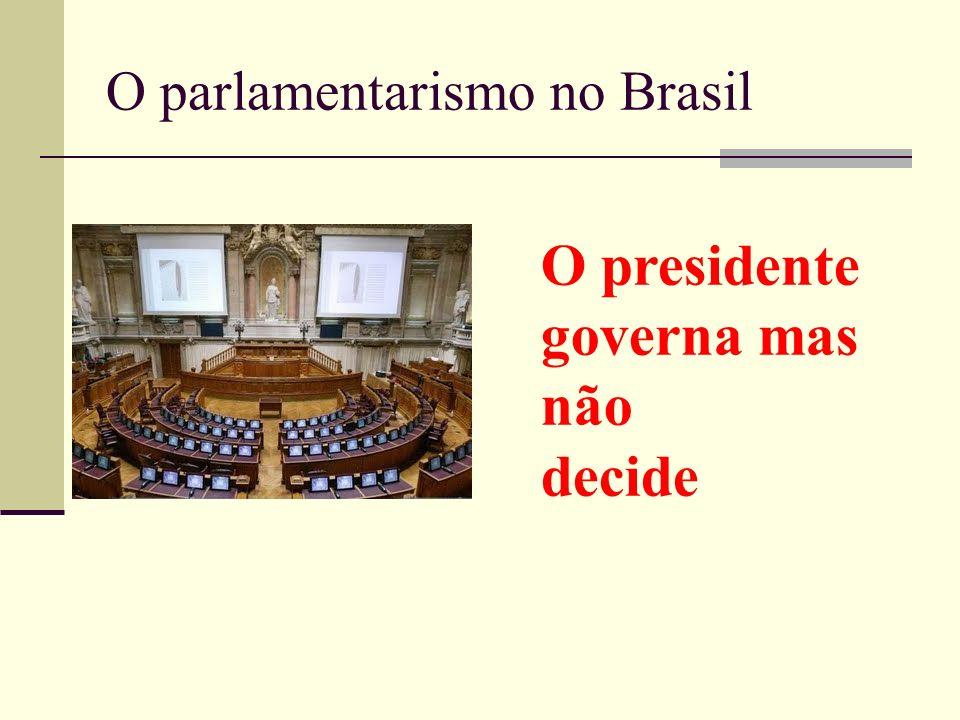 O parlamentarismo no Brasil O presidente governa mas não decide