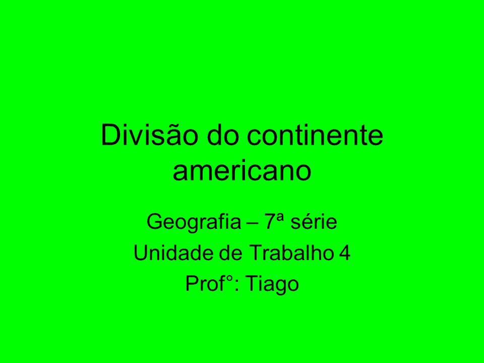 Divisão do continente americano Geografia – 7ª série Unidade de Trabalho 4 Prof°: Tiago