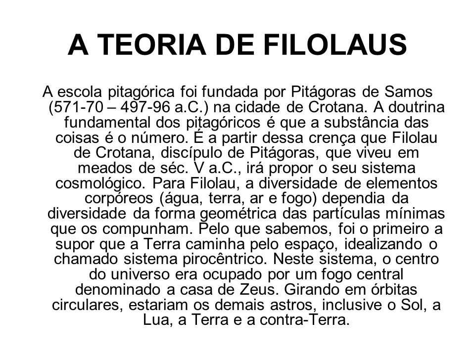 A TEORIA DE FILOLAUS A escola pitagórica foi fundada por Pitágoras de Samos (571-70 – 497-96 a.C.) na cidade de Crotana. A doutrina fundamental dos pi