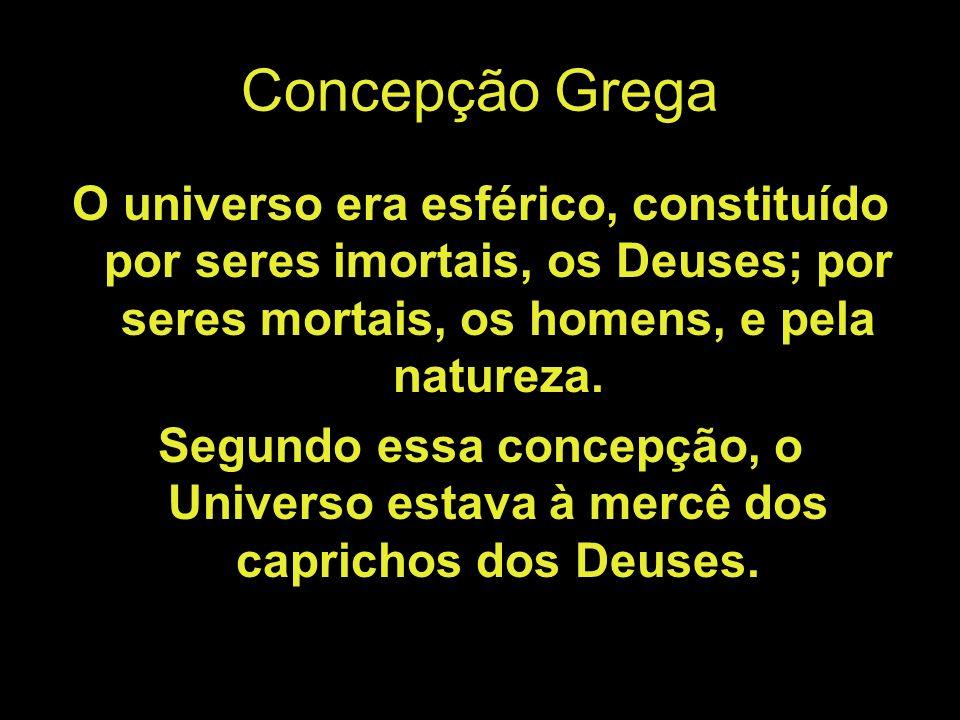 Concepção Grega O universo era esférico, constituído por seres imortais, os Deuses; por seres mortais, os homens, e pela natureza. Segundo essa concep