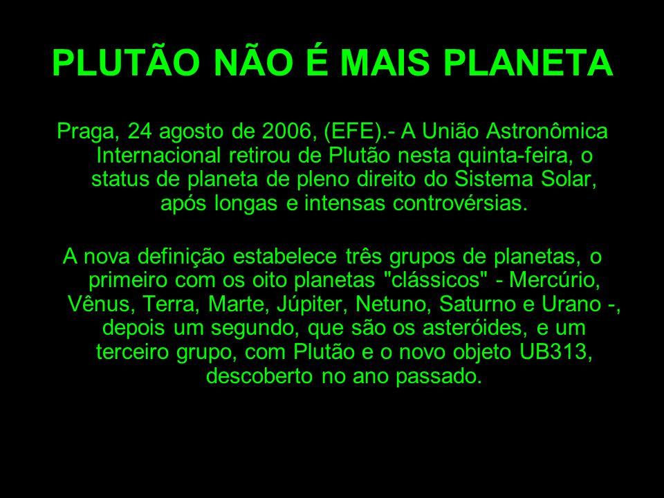 PLUTÃO NÃO É MAIS PLANETA Praga, 24 agosto de 2006, (EFE).- A União Astronômica Internacional retirou de Plutão nesta quinta-feira, o status de planeta de pleno direito do Sistema Solar, após longas e intensas controvérsias.