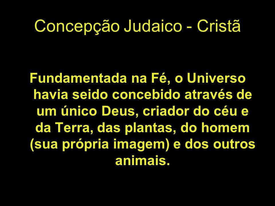 Concepção Judaico - Cristã Fundamentada na Fé, o Universo havia seido concebido através de um único Deus, criador do céu e da Terra, das plantas, do homem (sua própria imagem) e dos outros animais.