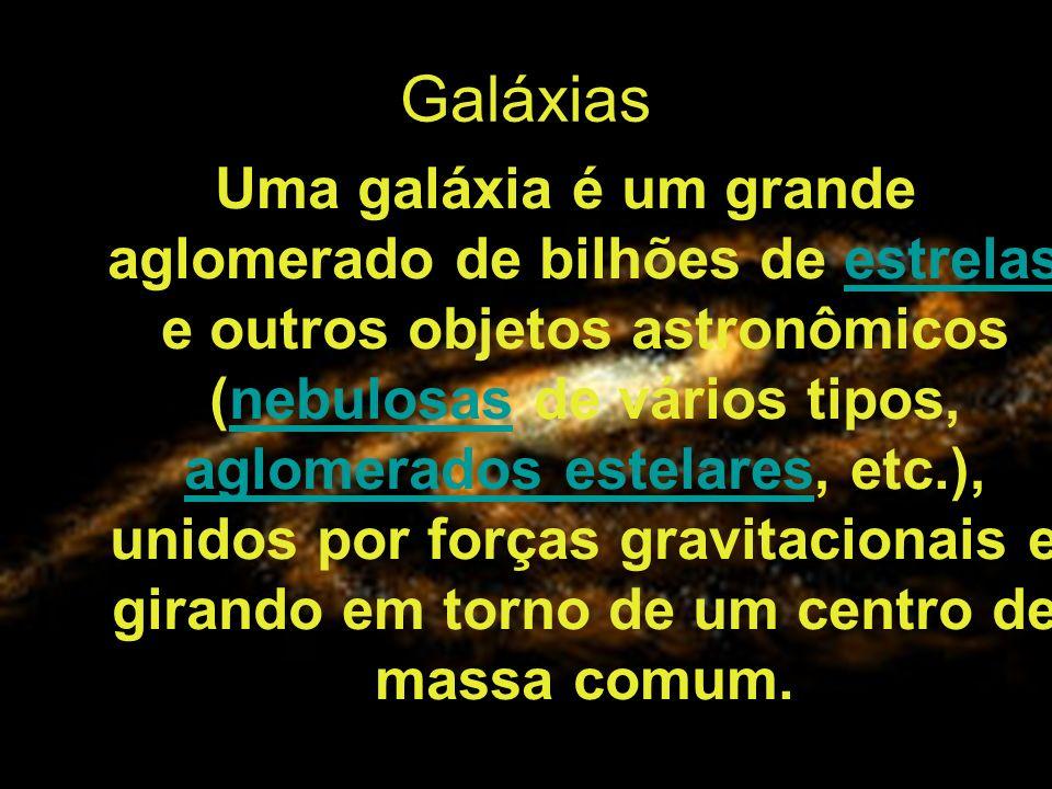 Galáxias Uma galáxia é um grande aglomerado de bilhões de estrelas e outros objetos astronômicos (nebulosas de vários tipos, aglomerados estelares, etc.), unidos por forças gravitacionais e girando em torno de um centro de massa comum.estrelasnebulosas aglomerados estelares