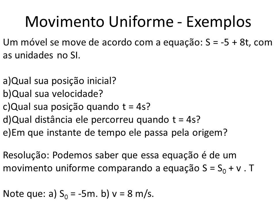 Movimento Uniforme - Exemplos Um móvel se move de acordo com a equação: S = -5 + 8t, com as unidades no SI. a)Qual sua posição inicial? b)Qual sua vel