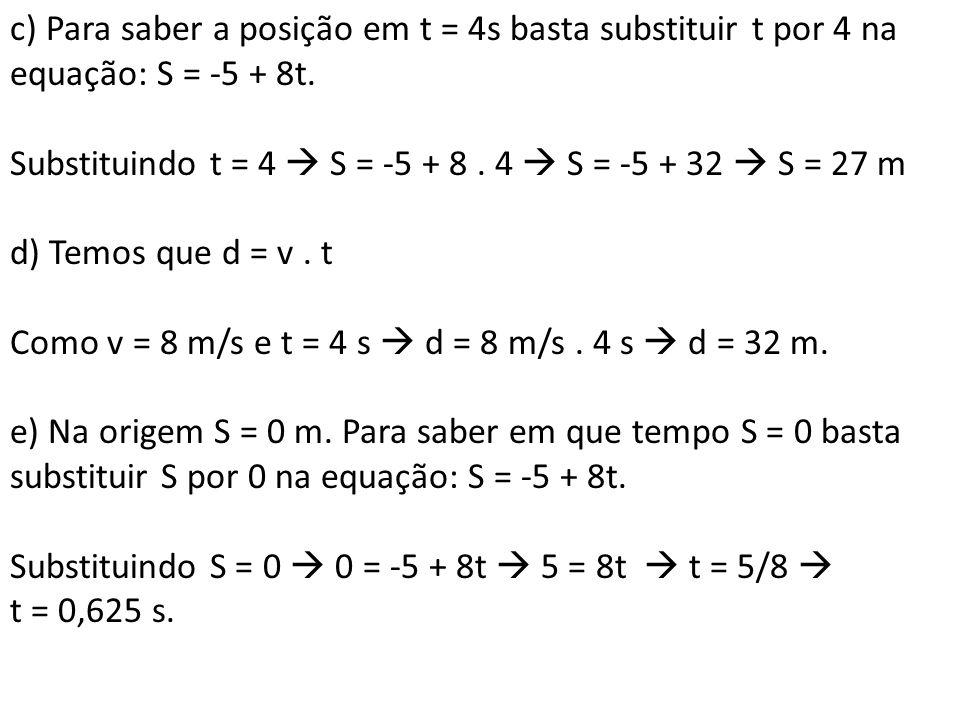 c) Para saber a posição em t = 4s basta substituir t por 4 na equação: S = -5 + 8t. Substituindo t = 4 S = -5 + 8. 4 S = -5 + 32 S = 27 m d) Temos que
