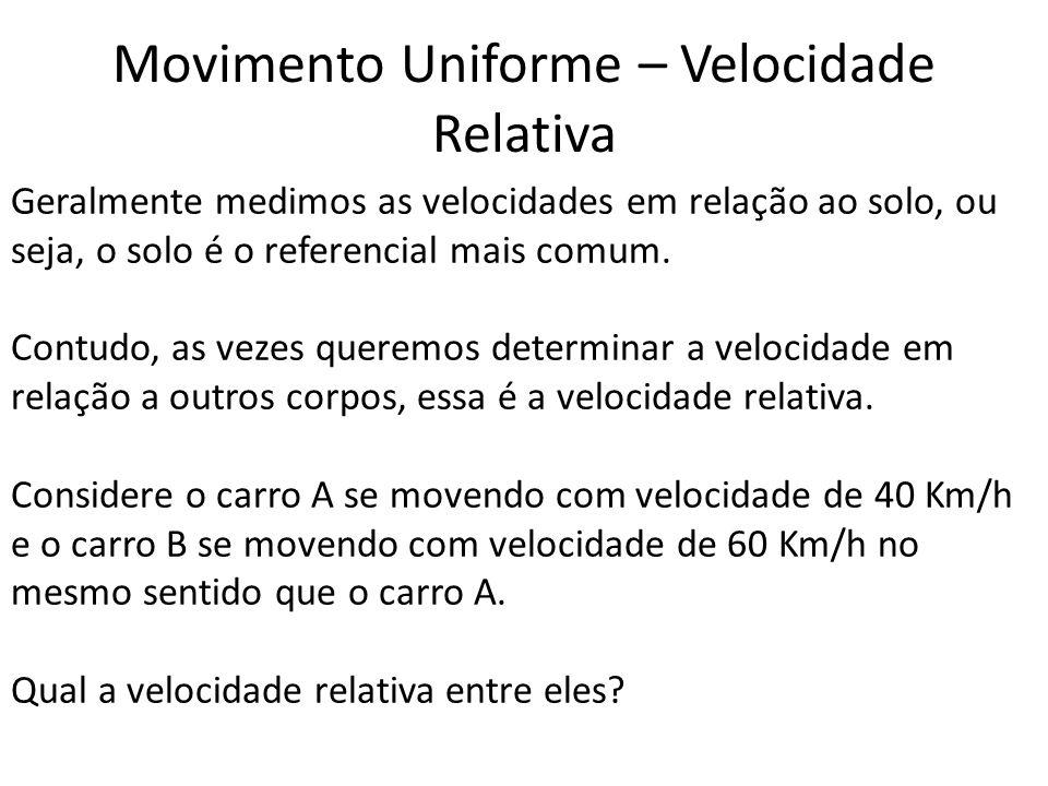 Movimento Uniforme – Velocidade Relativa Geralmente medimos as velocidades em relação ao solo, ou seja, o solo é o referencial mais comum. Contudo, as
