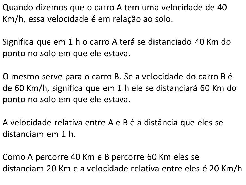 Quando dizemos que o carro A tem uma velocidade de 40 Km/h, essa velocidade é em relação ao solo. Significa que em 1 h o carro A terá se distanciado 4