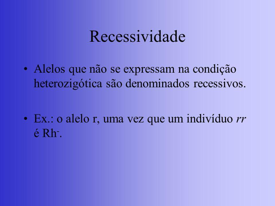 Recessividade Alelos que não se expressam na condição heterozigótica são denominados recessivos. Ex.: o alelo r, uma vez que um indivíduo rr é Rh -.