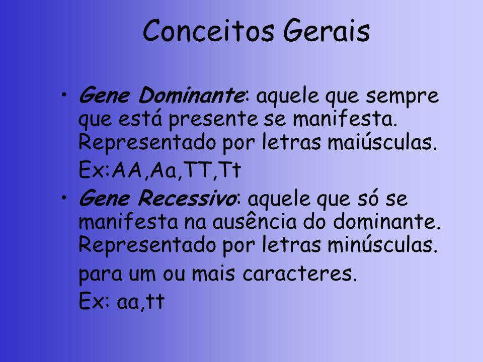 Conceitos Gerais Gene Dominante: aquele que sempre que está presente se manifesta. Representado por letras maiúsculas. Ex:AA,Aa,TT,Tt Gene Recessivo: