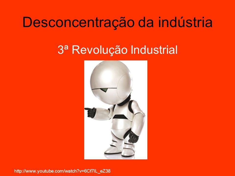 Desconcentração da indústria 3ª Revolução Industrial http://www.youtube.com/watch?v=6Cf7IL_eZ38