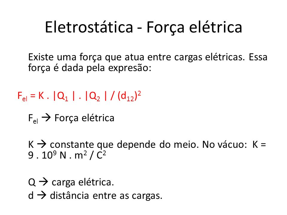 Eletrostática - Força elétrica Existe uma força que atua entre cargas elétricas. Essa força é dada pela expresão: F el = K. |Q 1 |. |Q 2 | / (d 12 ) 2