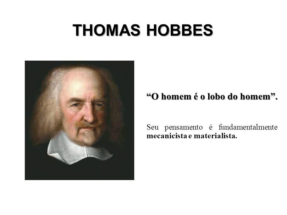 THOMAS HOBBES O homem é o lobo do homem. Seu pensamento é fundamentalmente mecanicista e materialista.