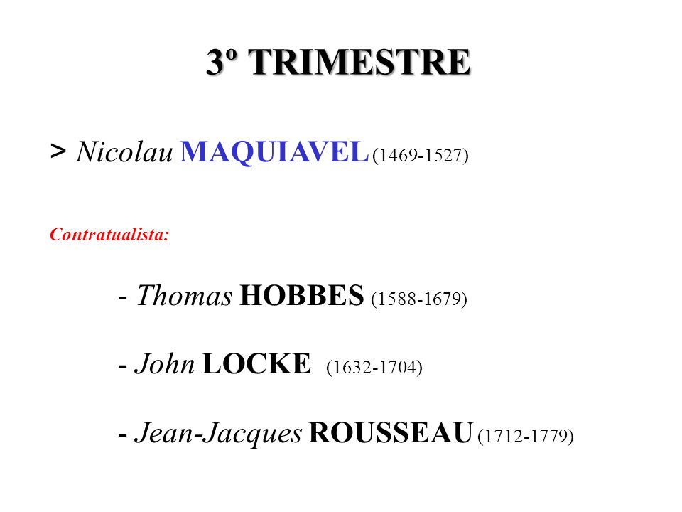 3º TRIMESTRE > Nicolau MAQUIAVEL (1469-1527) Contratualista: - Thomas HOBBES (1588-1679) - John LOCKE (1632-1704) - Jean-Jacques ROUSSEAU (1712-1779)