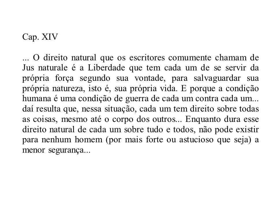 Cap. XIV... O direito natural que os escritores comumente chamam de Jus naturale é a Liberdade que tem cada um de se servir da própria força segundo s