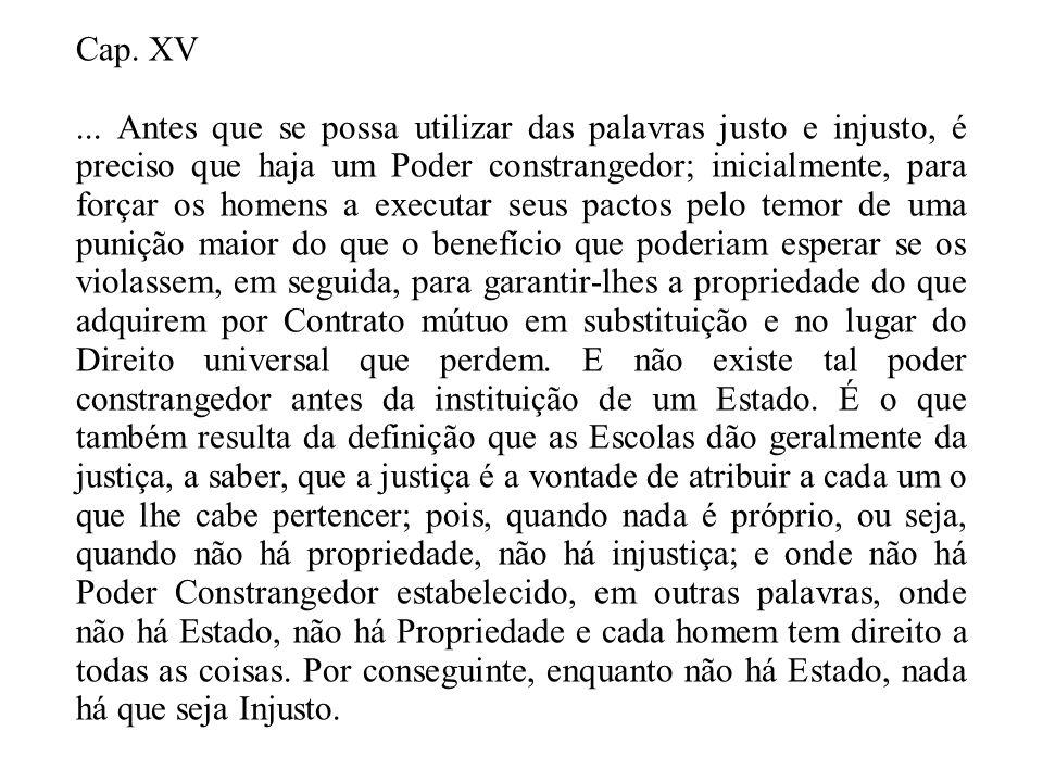 Cap. XV... Antes que se possa utilizar das palavras justo e injusto, é preciso que haja um Poder constrangedor; inicialmente, para forçar os homens a