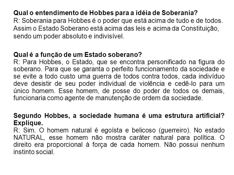 Qual o entendimento de Hobbes para a idéia de Soberania? R: Soberania para Hobbes é o poder que está acima de tudo e de todos. Assim o Estado Soberano