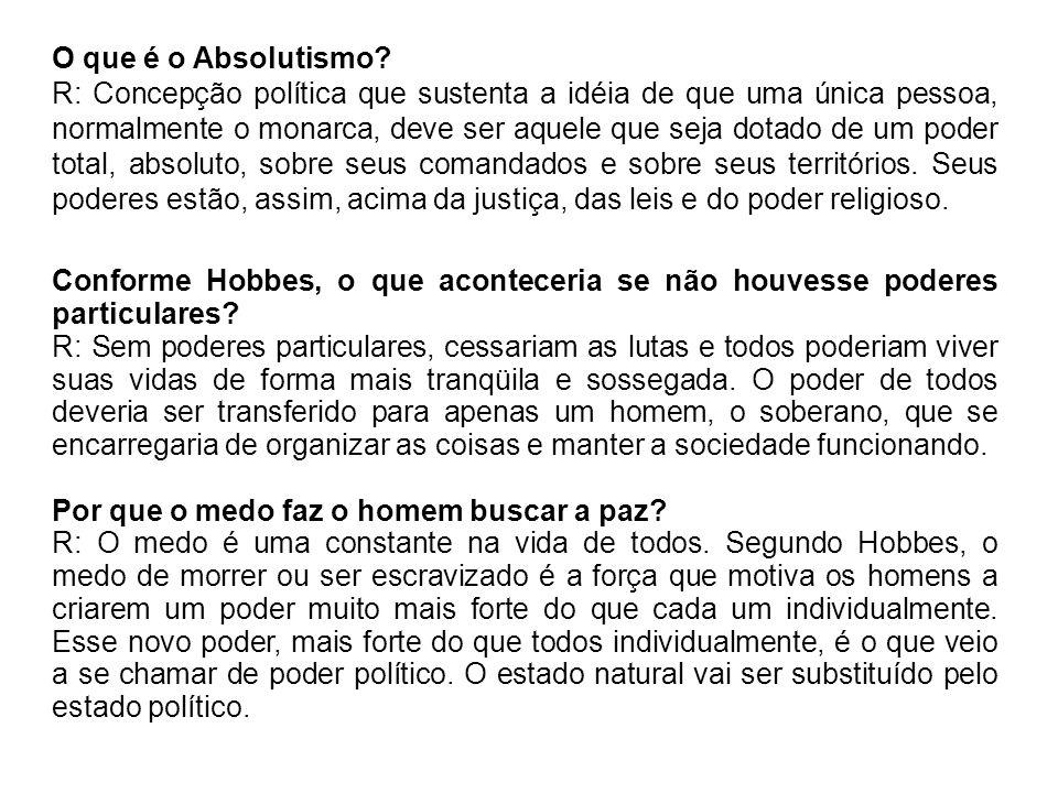 O que é o Absolutismo? R: Concepção política que sustenta a idéia de que uma única pessoa, normalmente o monarca, deve ser aquele que seja dotado de u