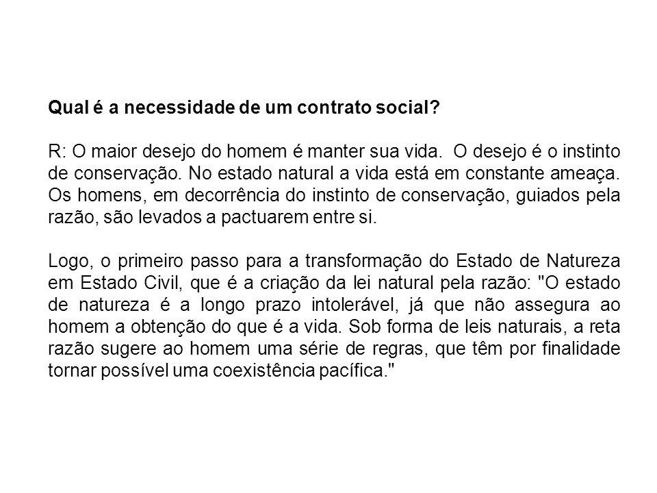 Qual é a necessidade de um contrato social? R: O maior desejo do homem é manter sua vida. O desejo é o instinto de conservação. No estado natural a vi