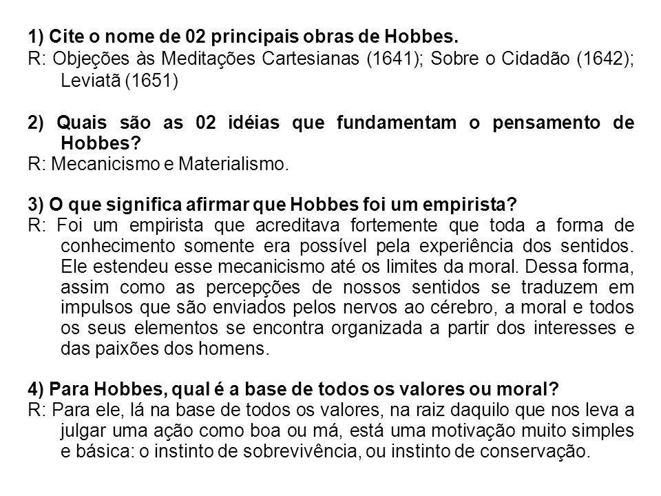 1) Cite o nome de 02 principais obras de Hobbes. R: Objeções às Meditações Cartesianas (1641); Sobre o Cidadão (1642); Leviatã (1651) 2) Quais são as