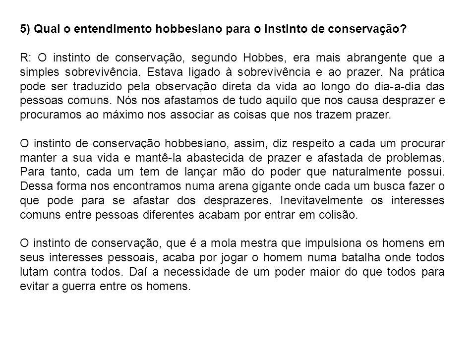 5) Qual o entendimento hobbesiano para o instinto de conservação? R: O instinto de conservação, segundo Hobbes, era mais abrangente que a simples sobr