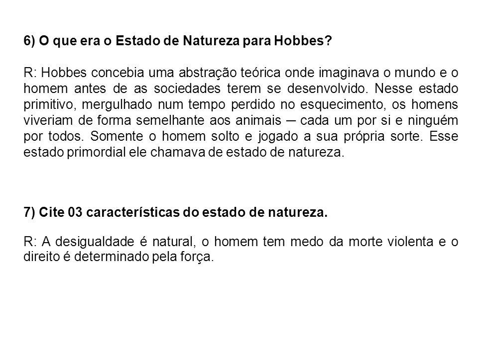 6) O que era o Estado de Natureza para Hobbes? R: Hobbes concebia uma abstração teórica onde imaginava o mundo e o homem antes de as sociedades terem