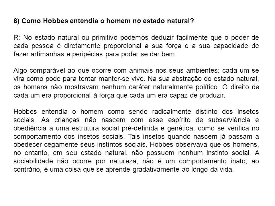 8) Como Hobbes entendia o homem no estado natural? R: No estado natural ou primitivo podemos deduzir facilmente que o poder de cada pessoa é diretamen