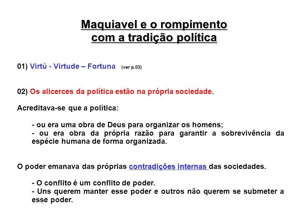 Maquiavel e o rompimento com a tradição política 01) Virtù - Virtude – Fortuna (ver p.03) 02) Os alicerces da política estão na própria sociedade. Acr