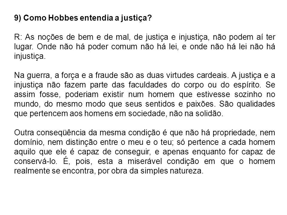 9) Como Hobbes entendia a justiça? R: As noções de bem e de mal, de justiça e injustiça, não podem aí ter lugar. Onde não há poder comum não há lei, e